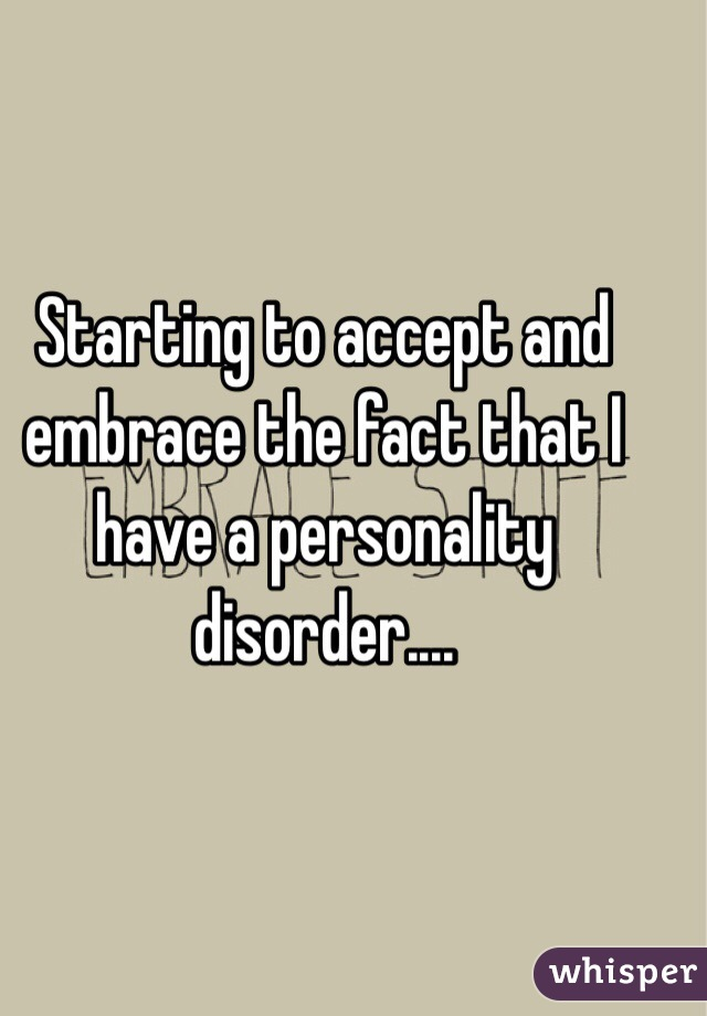 Starting to accept and embrace the fact that I have a personality disorder....