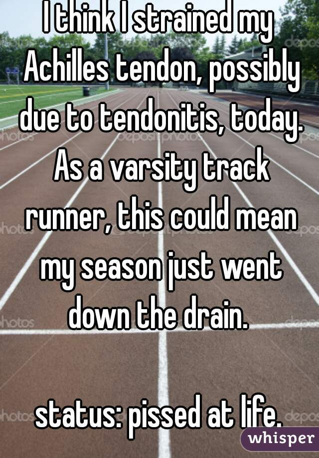 I think I strained my Achilles tendon, possibly due to tendonitis, today. As a varsity track runner, this could mean my season just went down the drain.   status: pissed at life.