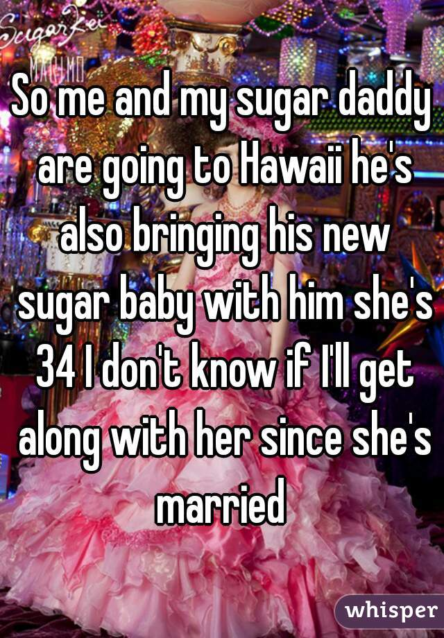 So me and my sugar daddy are going to Hawaii he's also bringing his new sugar baby with him she's 34 I don't know if I'll get along with her since she's married