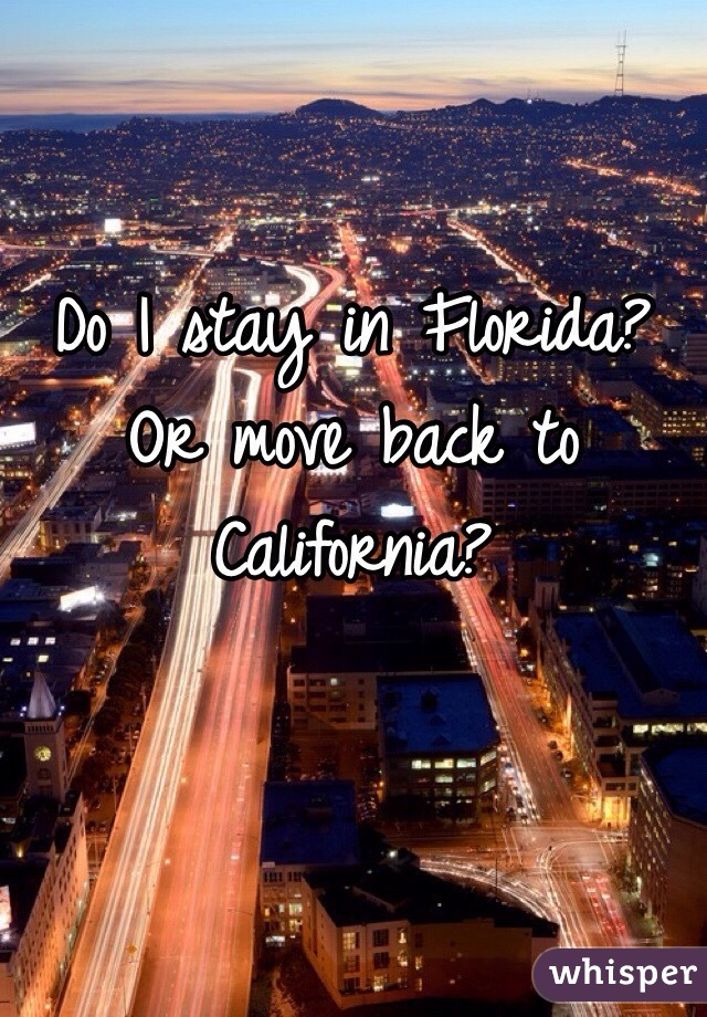 Do I stay in Florida? Or move back to California?