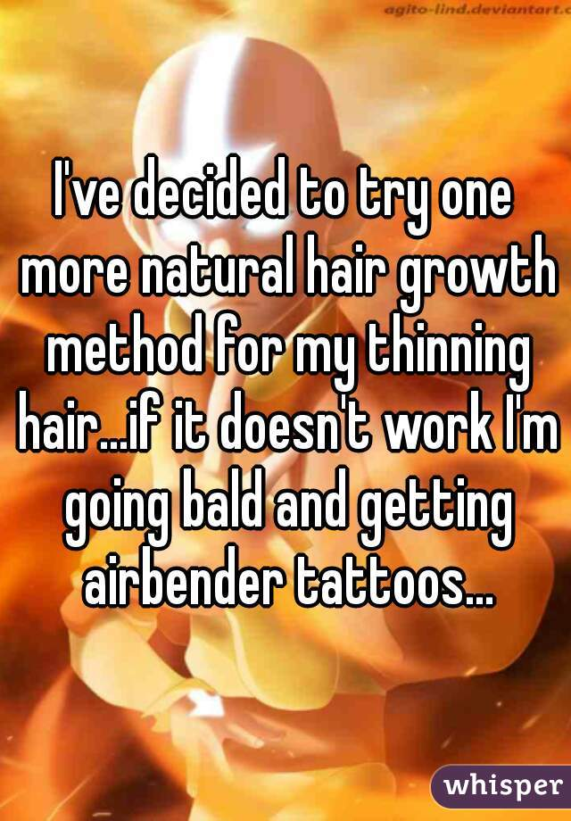 I've decided to try one more natural hair growth method for my thinning hair...if it doesn't work I'm going bald and getting airbender tattoos...