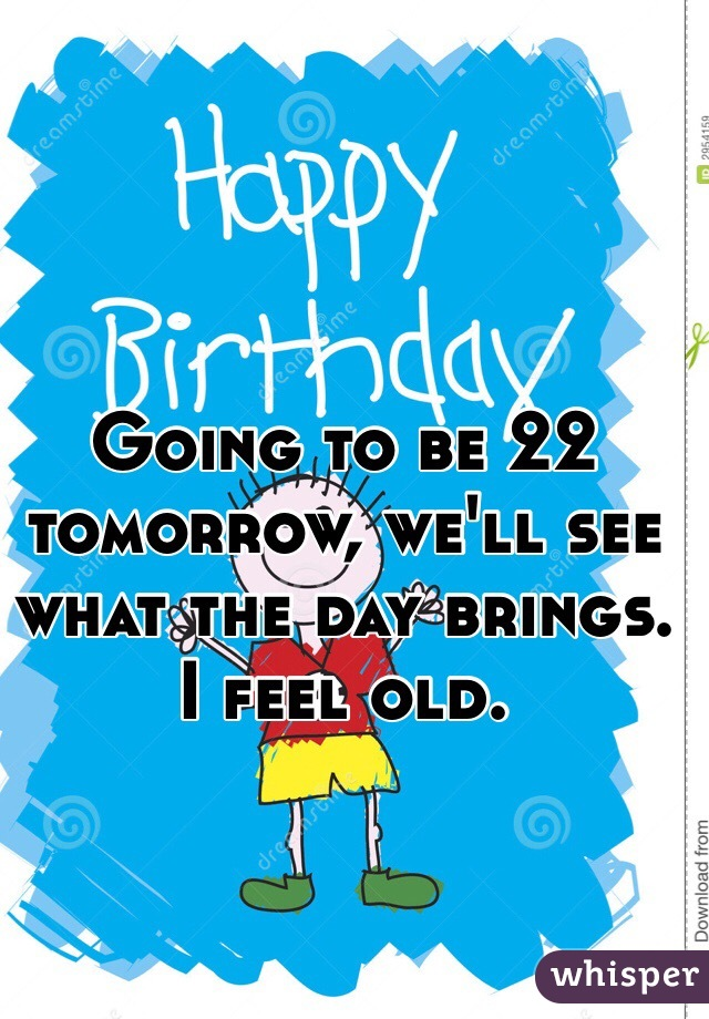 Going to be 22 tomorrow, we'll see what the day brings. I feel old.