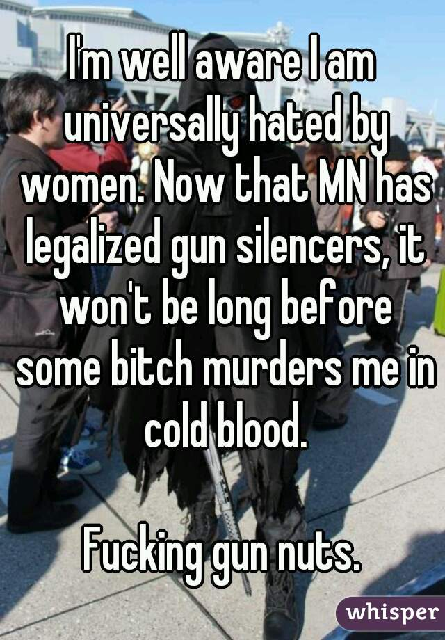 I'm well aware I am universally hated by women. Now that MN has legalized gun silencers, it won't be long before some bitch murders me in cold blood.  Fucking gun nuts.