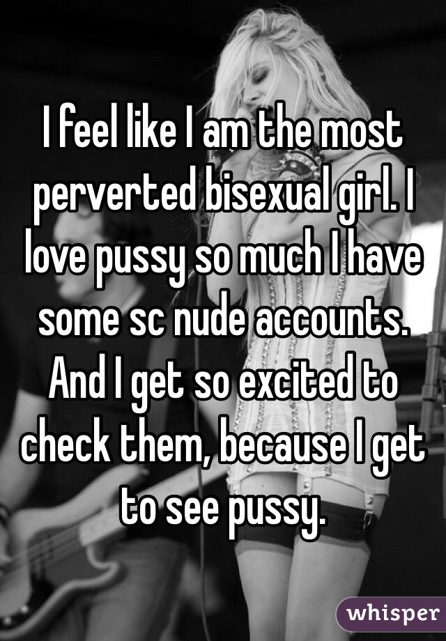 I feel like I am the most perverted bisexual girl. I love pussy so much I have some sc nude accounts. And I get so excited to check them, because I get to see pussy.