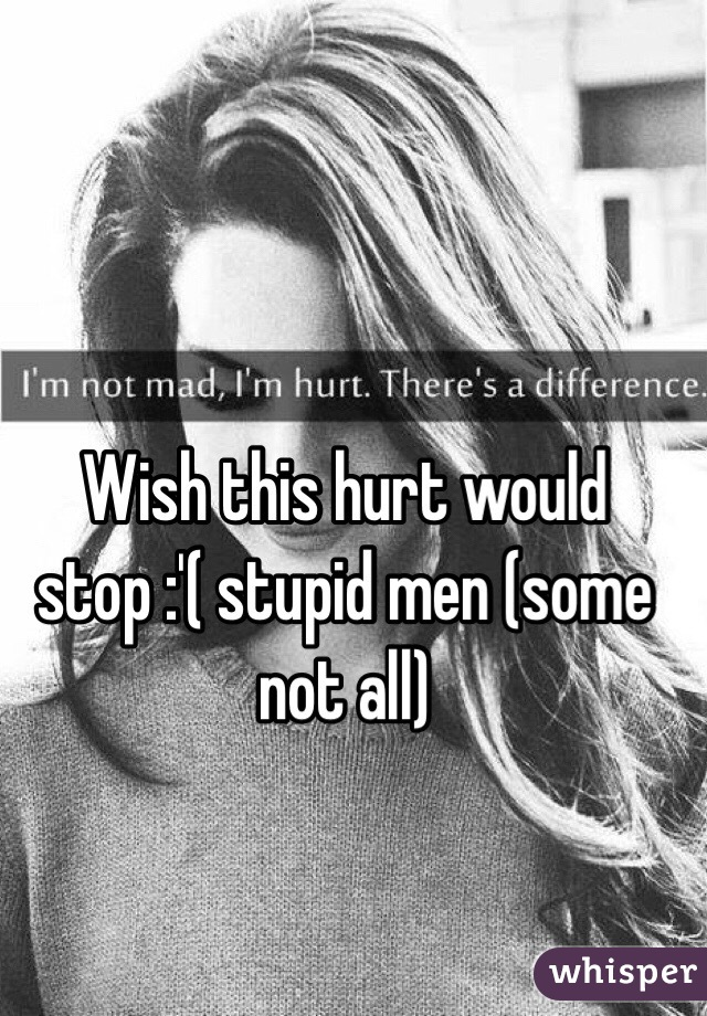 Wish this hurt would stop :'( stupid men (some not all)
