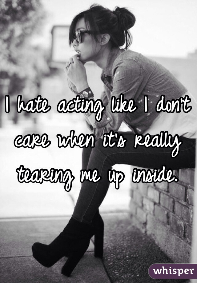 I hate acting like I don't care when it's really tearing me up inside.