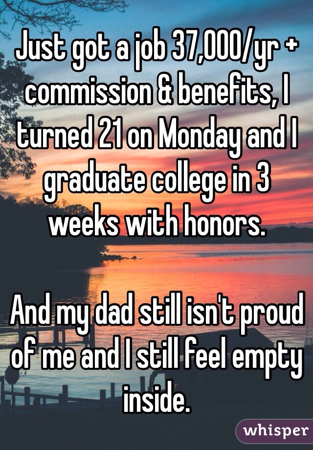Just got a job 37,000/yr + commission & benefits, I turned 21 on Monday and I graduate college in 3 weeks with honors.  And my dad still isn't proud of me and I still feel empty inside.