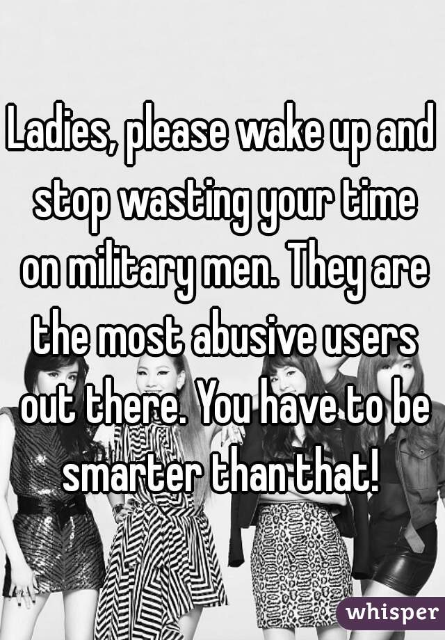 Ladies, please wake up and stop wasting your time on military men. They are the most abusive users out there. You have to be smarter than that!