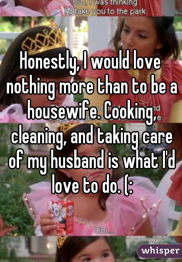 Honestly, I would love nothing more than to be a housewife. Cooking, cleaning, and taking care of my husband is what I'd love to do. (: