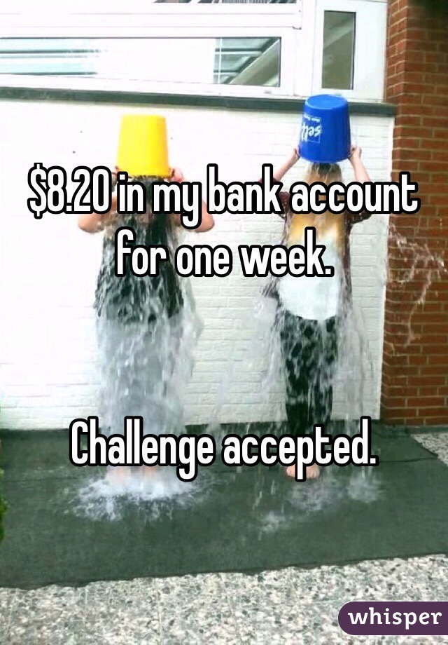 $8.20 in my bank account for one week.    Challenge accepted.