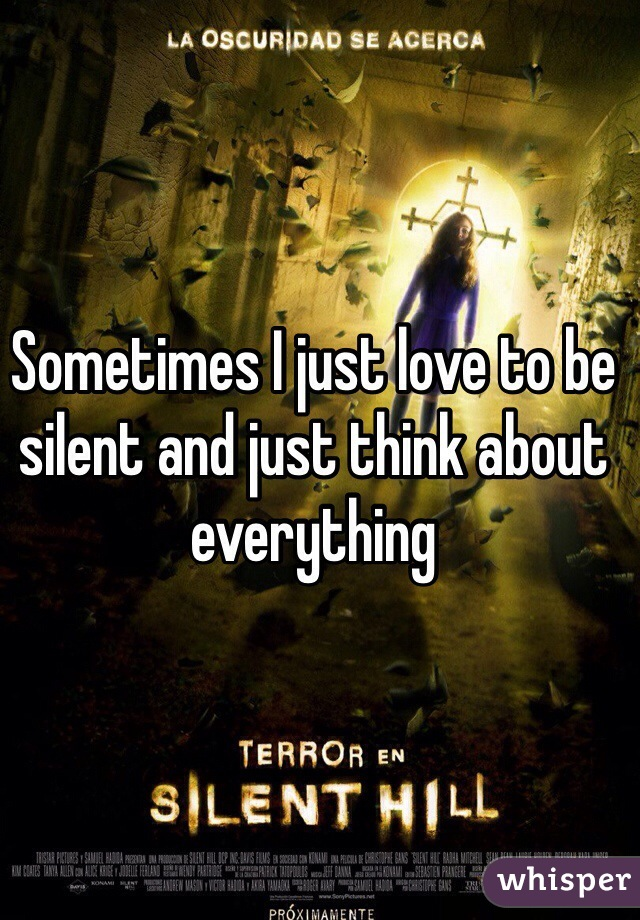 Sometimes I just love to be silent and just think about everything