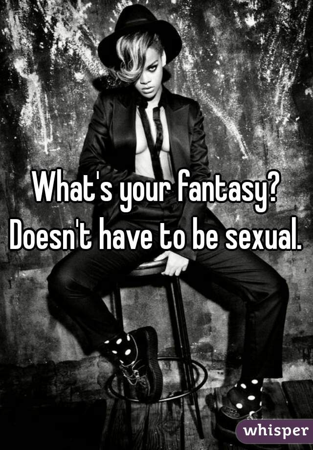 What's your fantasy? Doesn't have to be sexual.