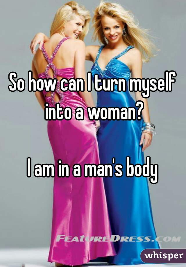 So how can I turn myself into a woman?  I am in a man's body