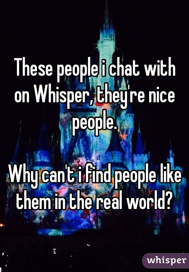 These people i chat with on Whisper, they're nice people.  Why can't i find people like them in the real world?