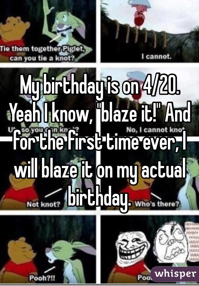 """My birthday is on 4/20. Yeah I know, """"blaze it!"""" And for the first time ever, I will blaze it on my actual birthday."""