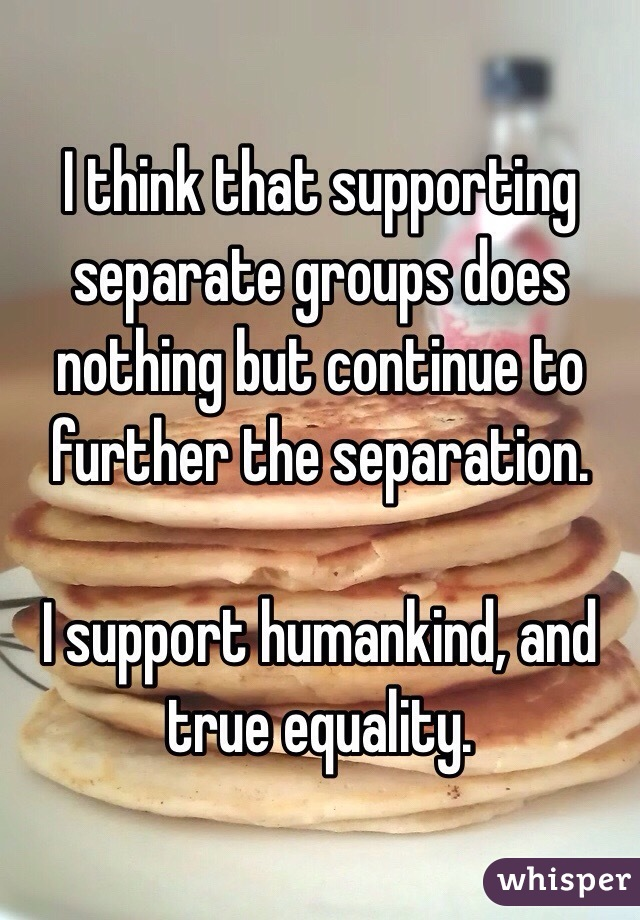 I think that supporting separate groups does nothing but continue to further the separation.  I support humankind, and true equality.