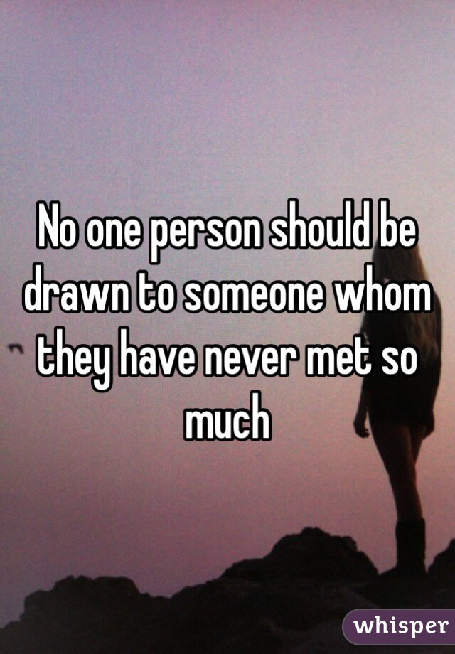 No one person should be drawn to someone whom they have never met so much