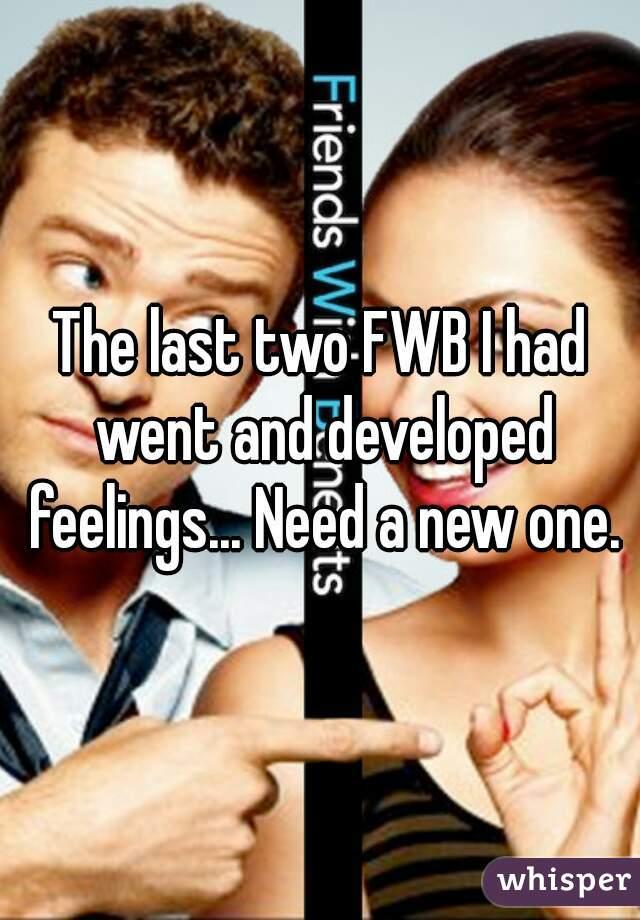 The last two FWB I had went and developed feelings... Need a new one.
