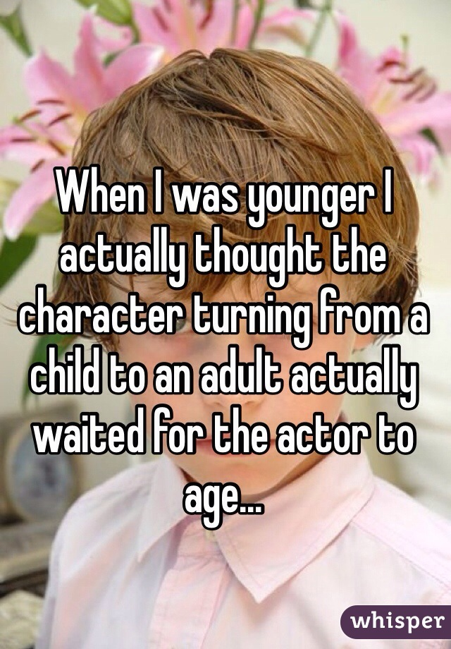 When I was younger I actually thought the character turning from a child to an adult actually waited for the actor to age...