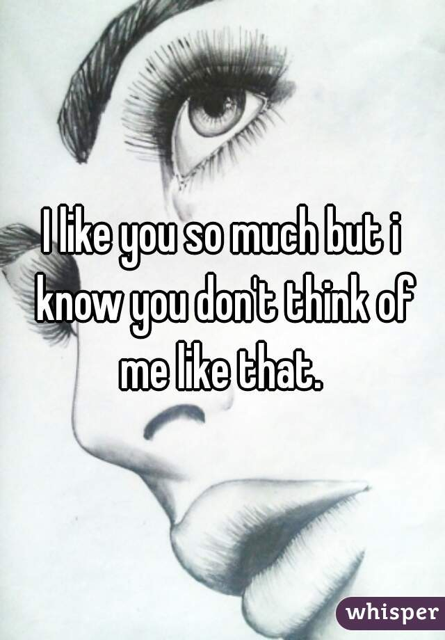I like you so much but i know you don't think of me like that.