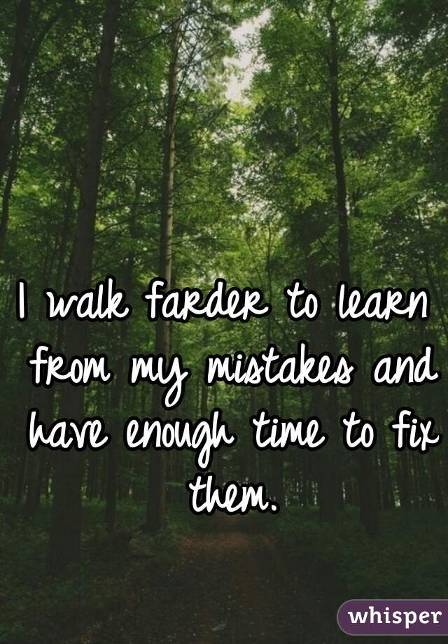 I walk farder to learn from my mistakes and have enough time to fix them.