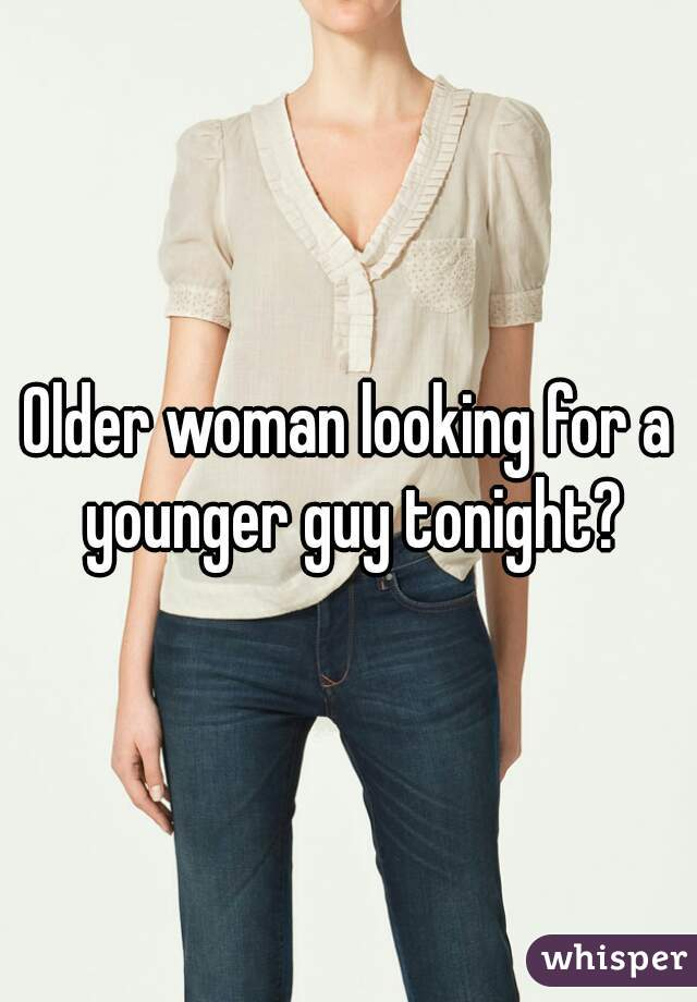 Older woman looking for a younger guy tonight?