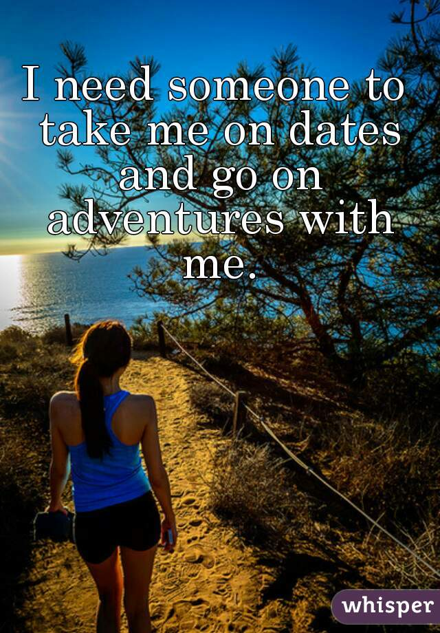 I need someone to take me on dates and go on adventures with me.