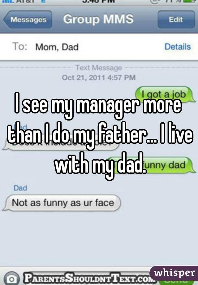I see my manager more than I do my father... I live with my dad.