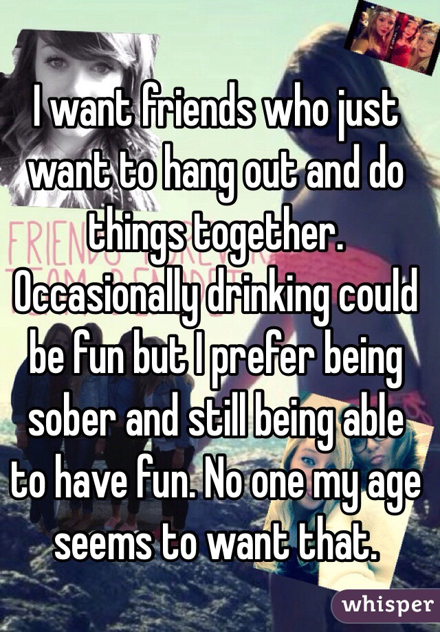I want friends who just want to hang out and do things together. Occasionally drinking could be fun but I prefer being sober and still being able to have fun. No one my age seems to want that.