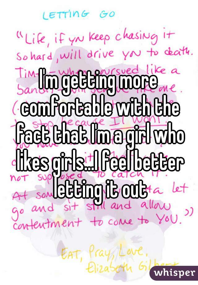 I'm getting more comfortable with the fact that I'm a girl who likes girls...I feel better letting it out
