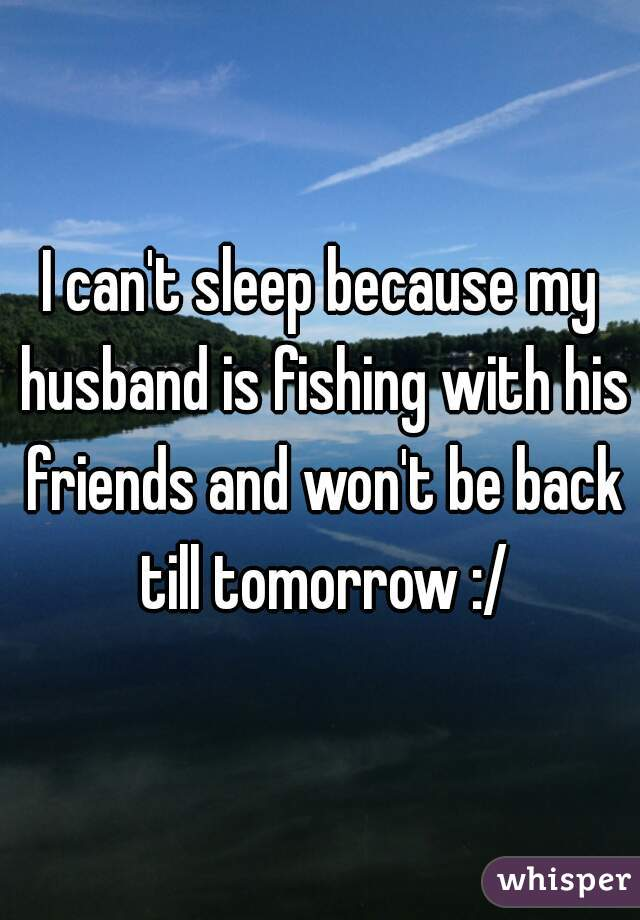 I can't sleep because my husband is fishing with his friends and won't be back till tomorrow :/