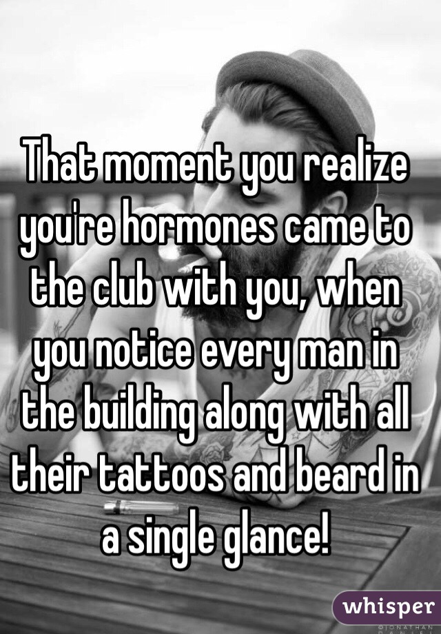 That moment you realize you're hormones came to the club with you, when you notice every man in the building along with all their tattoos and beard in a single glance!