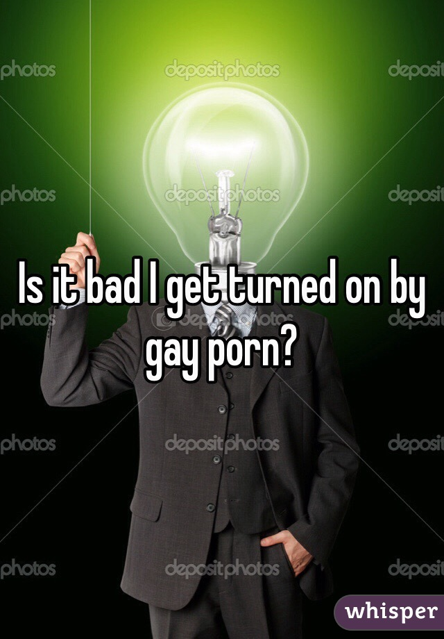 Is it bad I get turned on by gay porn?