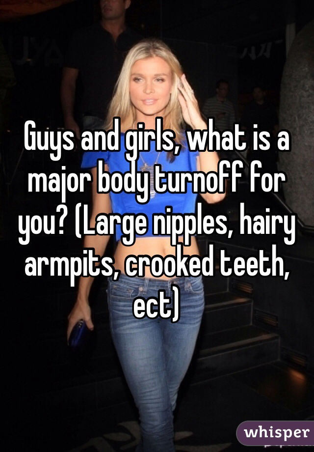 Guys and girls, what is a major body turnoff for you? (Large nipples, hairy armpits, crooked teeth, ect)