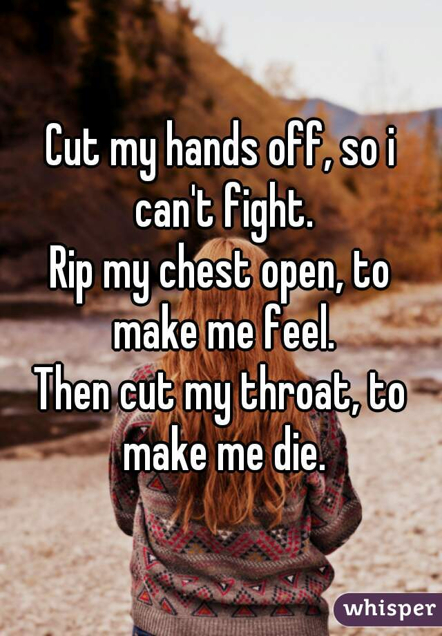 Cut my hands off, so i can't fight. Rip my chest open, to make me feel. Then cut my throat, to make me die.