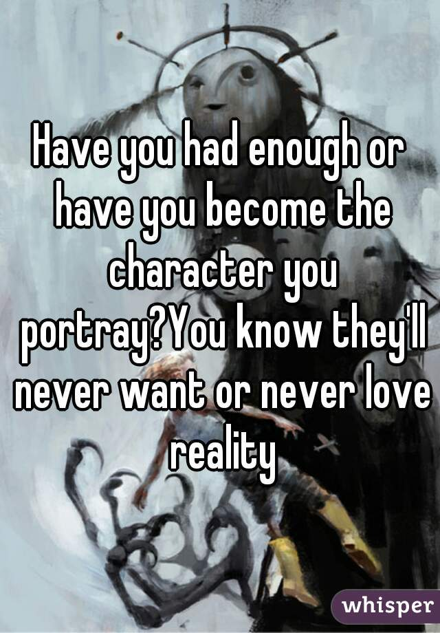 Have you had enough or have you become the character you portray?You know they'll never want or never love reality