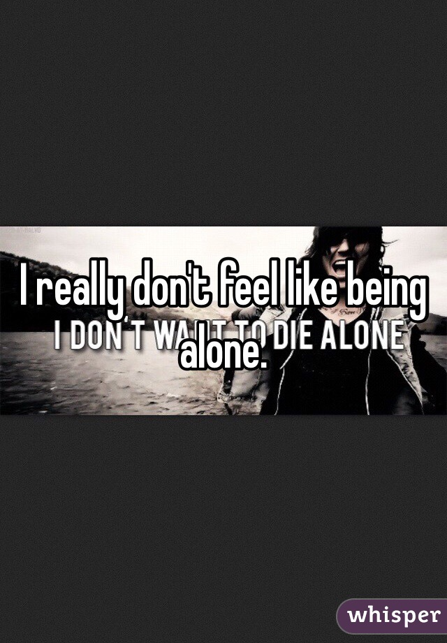 I really don't feel like being alone.