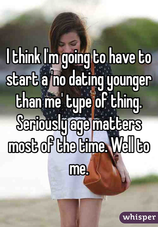 I think I'm going to have to start a 'no dating younger than me' type of thing. Seriously age matters most of the time. Well to me.