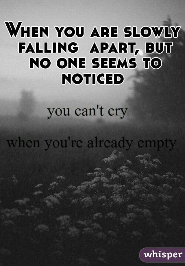 When you are slowly falling  apart, but no one seems to noticed