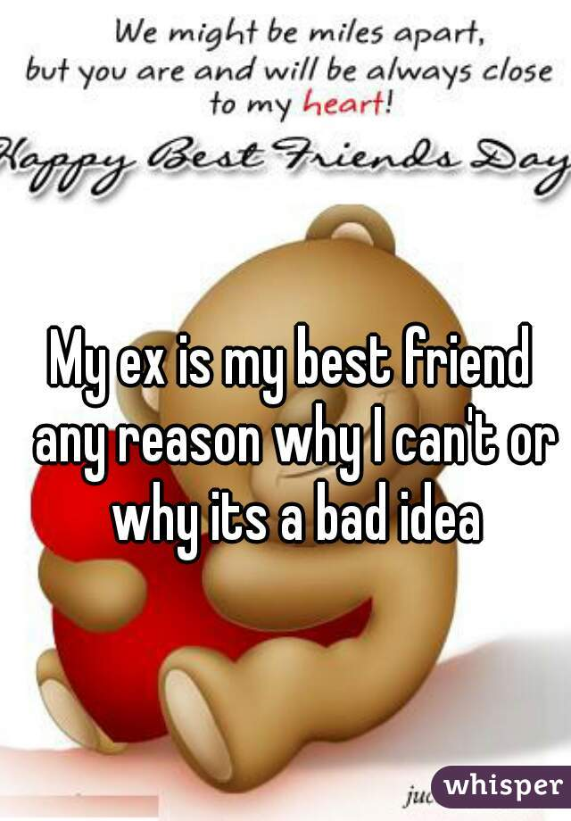 My ex is my best friend any reason why I can't or why its a bad idea