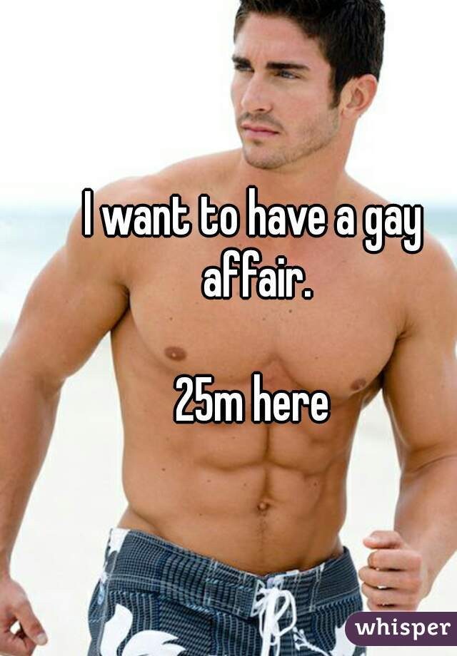 I want to have a gay affair.  25m here