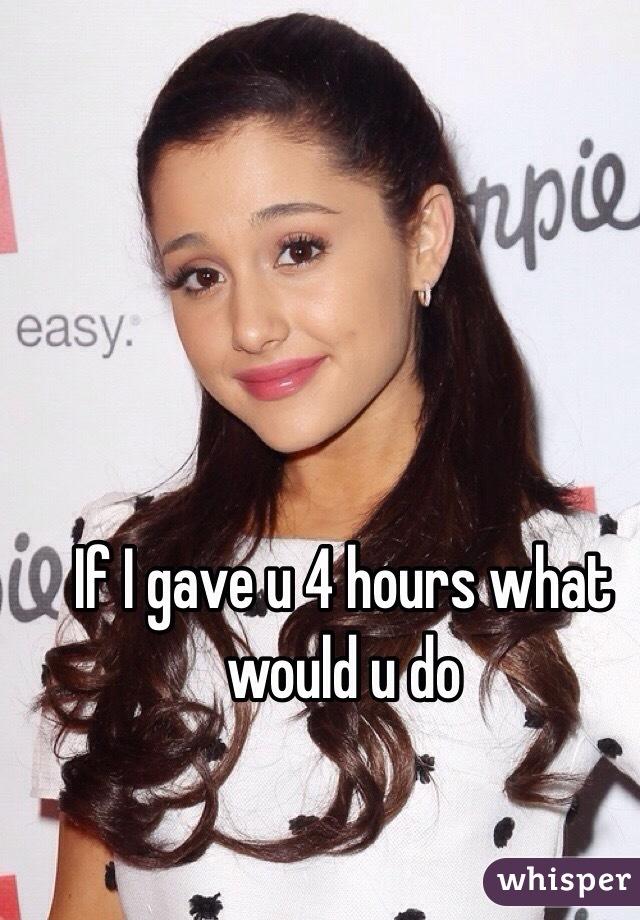 If I gave u 4 hours what would u do