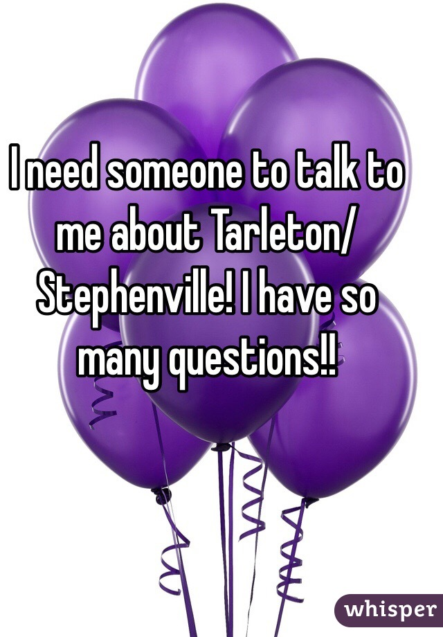 I need someone to talk to me about Tarleton/Stephenville! I have so many questions!!