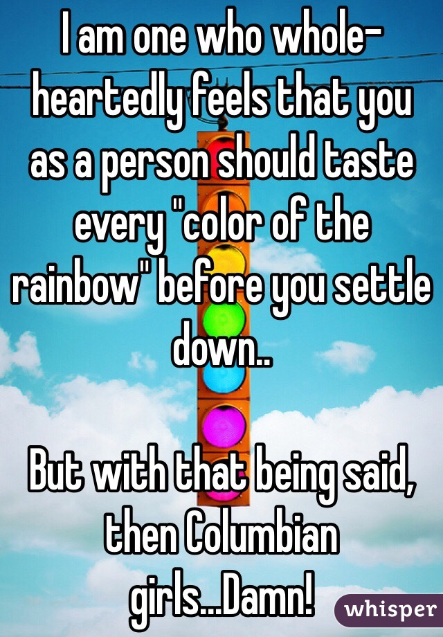 "I am one who whole-heartedly feels that you as a person should taste every ""color of the rainbow"" before you settle down..  But with that being said, then Columbian girls...Damn!"