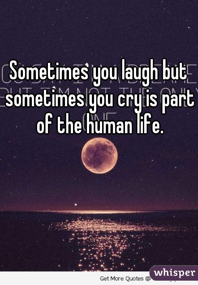 Sometimes you laugh but sometimes you cry is part of the human life.