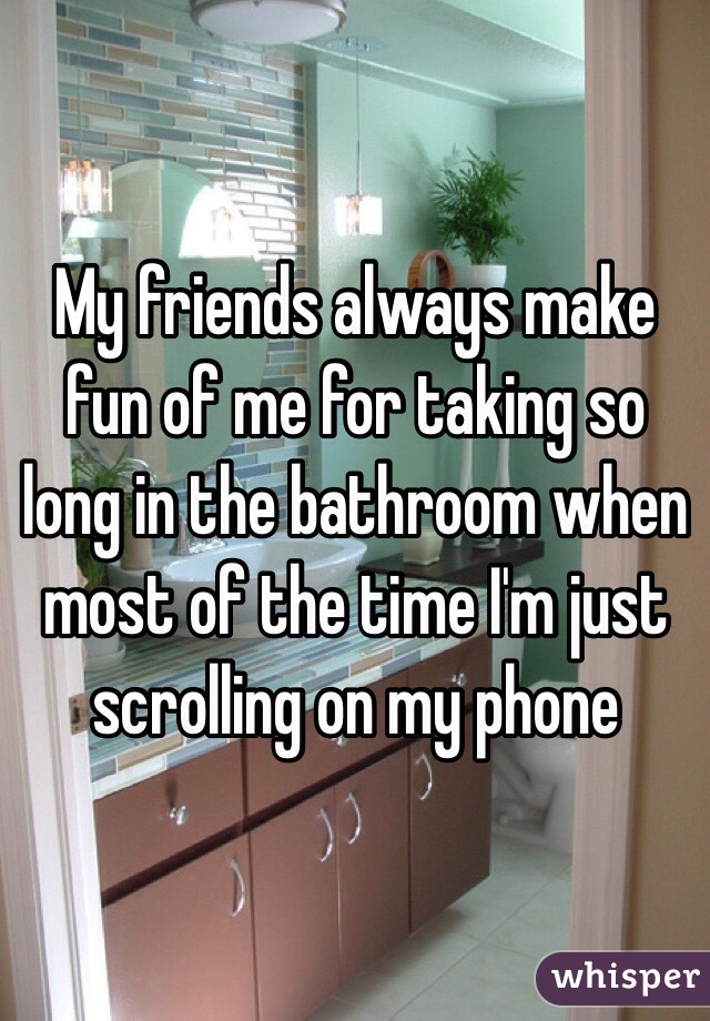 My friends always make fun of me for taking so long in the bathroom when most of the time I'm just scrolling on my phone