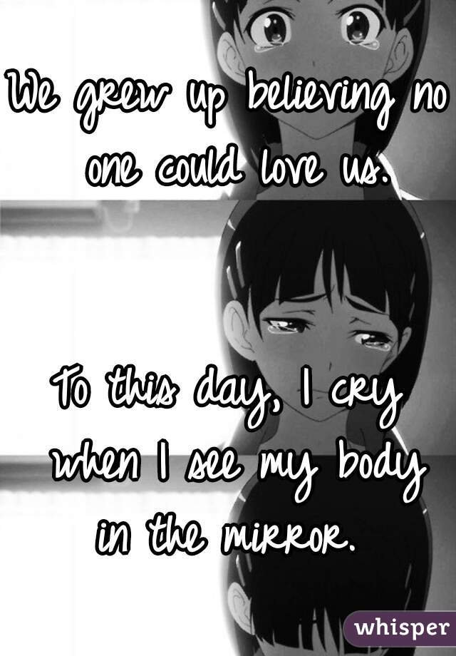 We grew up believing no one could love us.   To this day, I cry when I see my body in the mirror.