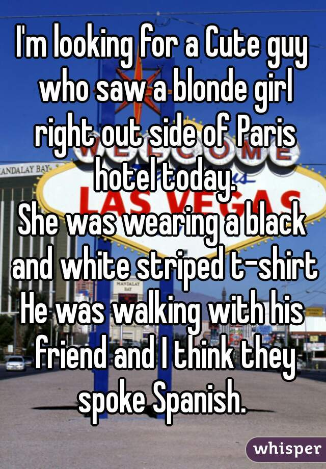 I'm looking for a Cute guy who saw a blonde girl right out side of Paris hotel today. She was wearing a black and white striped t-shirt He was walking with his friend and I think they spoke Spanish.