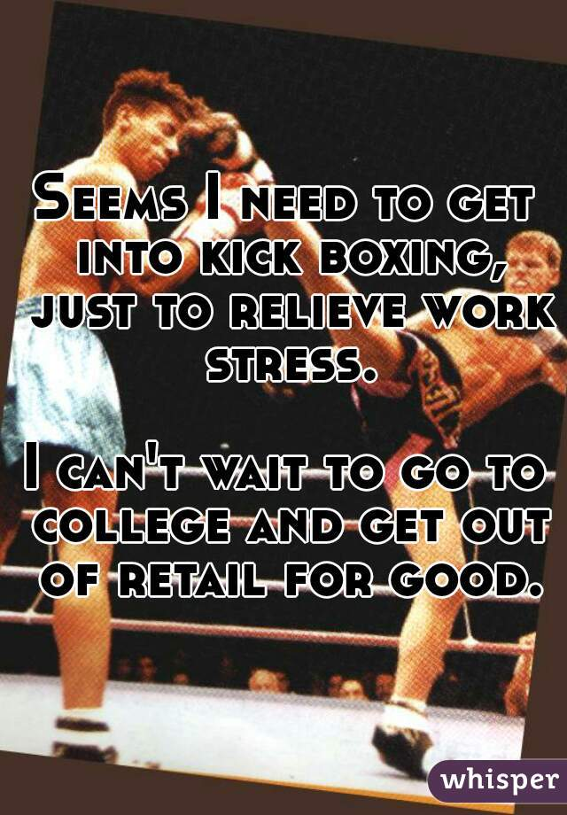 Seems I need to get into kick boxing, just to relieve work stress.  I can't wait to go to college and get out of retail for good.