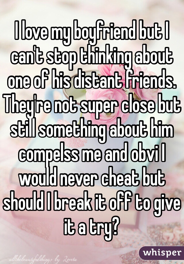 I love my boyfriend but I can't stop thinking about one of his distant friends. They're not super close but still something about him compelss me and obvi I would never cheat but should I break it off to give it a try?